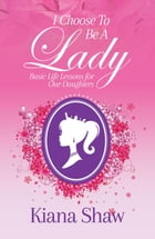 I Choose To Be a Lady: Basic Life Lessons for Our Daughters by Kiana Shaw