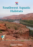 Southwest Aquatic Habitats: On the Trail of Fish in a Desert by Daniel Shaw
