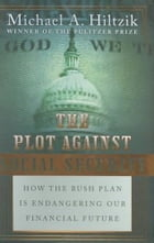 The Plot Against Social Security: How the Bush Plan Is Endangering Our Financial Future by Michael A. Hiltzik