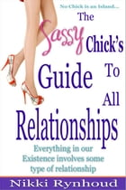 The Sassy Chick's Guide to All Relationships by Nikki Rynhoud