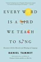 Every Word Is a Bird We Teach to Sing: Encounters with the Mysteries and Meanings of Language by Daniel Tammet