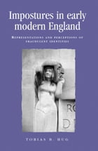 Impostures in Early Modern England: Representations and Perceptions of Fraudulent Identities by Tobias B. Hug