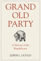 Grand Old Party: A History of the Republicans by Lewis L. Gould