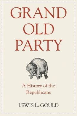 Book Grand Old Party: A History of the Republicans by Lewis L. Gould