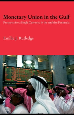 Book Monetary Union in the Gulf: Prospects for a Single Currency in the Arabian Peninsula by Rutledge, Emilie