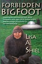 Forbidden Bigfoot: Exposing the Controversial Truth about Sasquatch, Stick Signs, UFOs, Human Origins, and the Strange Phenomena in Our Own Backyards by Lisa A. Shiel