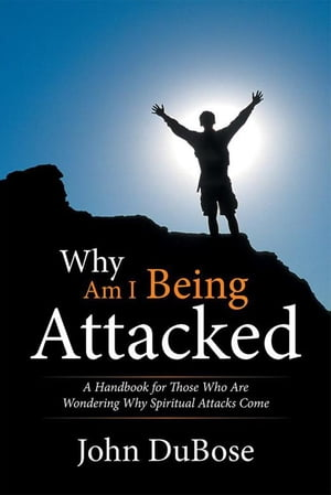 Why Am I Being Attacked: A Handbook for Those Who Are Wondering Why Spiritual Attacks Come by John DuBose