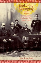 Brokering Belonging: Chinese in Canada's Exclusion Era, 1885-1945 by Lisa Rose Mar