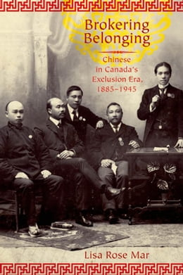 Book Brokering Belonging: Chinese in Canada's Exclusion Era, 1885-1945 by Lisa Rose Mar