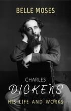 Charles Dickens: His Life and Works by Belle Moses