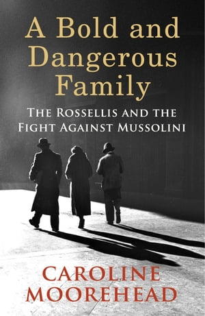 A Bold and Dangerous Family The Rossellis and the Fight Against Mussolini