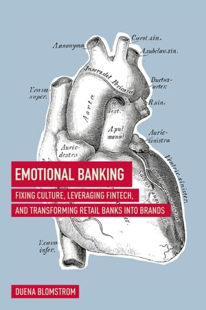 Emotional Banking: Fixing Culture, Leveraging FinTech, and Transforming Retail Banks into Brands