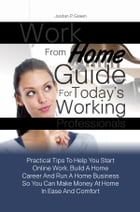 Work From Home Guide For Today's Working Professionals: Practical Tips To Help You Start Online Work, Build A Home Career And Run A Home Business So Y by Jordan P. Green
