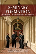 Seminary Formation: Recent History-Current Circumstances-New Directions by Katarina Schuth OSF
