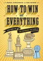 How to Win at Everything: Even Things You Can't or Shouldn't Try to Win At by Daniel Kibblesmith
