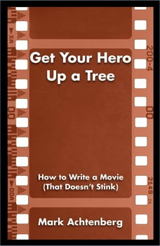 Get Your Hero Up a Tree: How to Write a Movie (That Doesn't Stink)