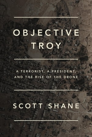 Objective Troy A Terrorist,  a President,  and the Rise of the Drone