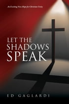 Let the Shadows Speak: An exciting new hope for Christian unity by Ed Gaglardi