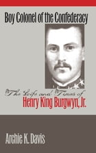 Boy Colonel of the Confederacy: The Life and Times of Henry King Burgwyn, Jr. by Archie K. Davis