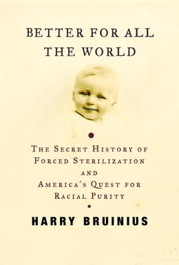 Book Better for All the World: The Secret History of Forced Sterilization and America's Quest for Racial… by Harry Bruinius