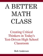 A Better Math Class: Creating Critical Thinkers in Today's High School Classroom by Bob Anderson
