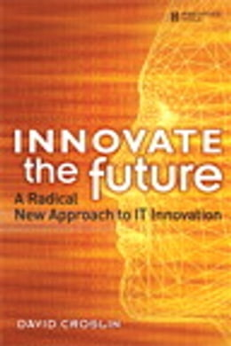 Book Innovate the Future: A Radical New Approach to IT Innovation by David Croslin