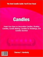 Candles: Feast Your Eyes on Decorative Candles, Floating Candles, Candle Making, Candles for Weddings, and Ca by Theresa Hardesty