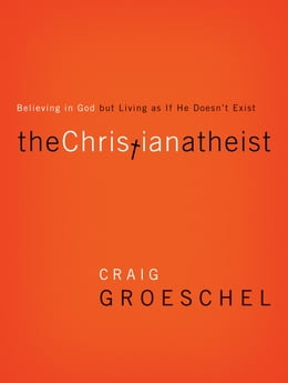 Book The Christian Atheist: When You Believe in God But Live as if He Doesn't Exist by Craig Groeschel