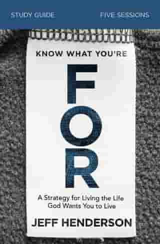 Know What You're FOR Study Guide: A Strategy for Living the Life God Wants You to Live by Jeff Henderson