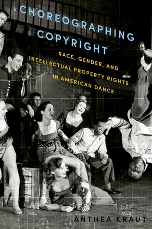 Choreographing Copyright Race,  Gender,  and Intellectual Property Rights in American Dance