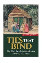 Ties that Bind: The Black Family in Post-Slavery Jamaica, 1834-1882 by Jenny M. Jemmott