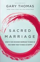Sacred Marriage: What If God Designed Marriage to Make Us Holy More Than to Make Us Happy? by Gary L. Thomas