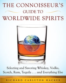 The Connoisseur's Guide to Worldwide Spirits: Selecting and Savoring Whiskey, Vodka, Scotch, Rum…