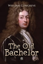 The Old Bachelor: A Comedy by William Congreve