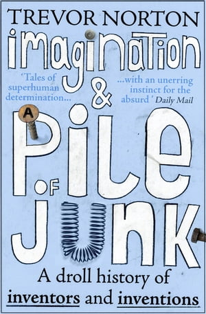 Imagination and a Pile of Junk A Droll History of Inventors and Inventions
