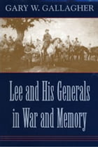 Lee and His Generals in War and Memory by Gary W. Gallagher