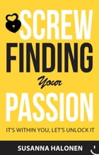Screw Finding Your Passion: It's Within You, Let's Unlock It by Susanna Halonen