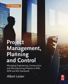 Project Management, Planning and Control: Managing Engineering, Construction and Manufacturing Projects to PMI, APM and BSI Standards by Albert Lester, Qualifications: CEng, FICE, FIMech.E, FIStruct.E, FAPM
