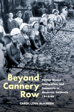 Book Beyond Cannery Row: Sicilian Women, Immigration, and Community in Monterey, California, 1915-99 by Carol Lynn McKibben