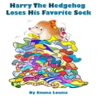 Harry The Hedgehog Loses His Favorite Sock by Emma Louise