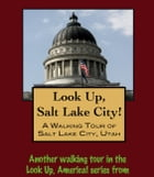 Look Up, Salt Lake City! A Walking Tour of Salt Lake City, Utah by Doug Gelbert