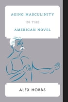 Aging Masculinity in the American Novel by Alex Hobbs
