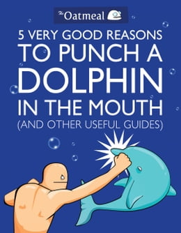 Book 5 Very Good Reasons to Punch a Dolphin in the Mouth (And Other Useful Guides) by The Oatmeal