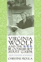 Virginia Woolf and the Bloomsbury Avant-Garde: War, Civilization, Modernity by Christine Froula