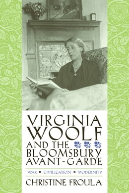 Book Virginia Woolf and the Bloomsbury Avant-Garde: War, Civilization, Modernity by Christine Froula
