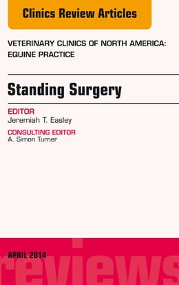Book Standing Surgery, An Issue of Veterinary Clinics of North America: Equine Practice, E-Book by Jeremiah Easley, DVM, Dipl. ACVS