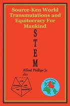STEM: Source-Ken World Transmutations and Equitocracy for Mankind by Alfred Phillips Jr.