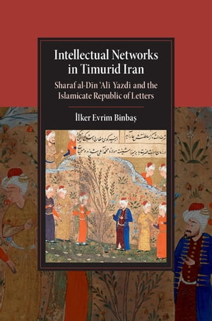 Intellectual Networks in Timurid Iran Sharaf al-D?n ?Al? Yazd? and the Islamicate Republic of Letters