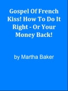 Gospel Of French Kiss! How To Do It Right - Or Your Money Back! by Editorial Team Of MPowerUniversity.com