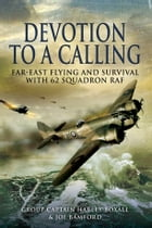 Devotion to a Calling: Far-East Flying and Survival with 62 Squadron RAF by Harley  Boxall